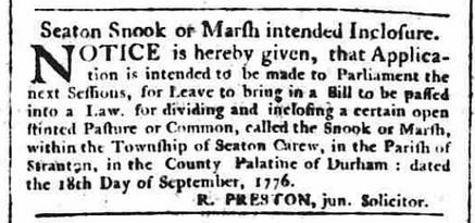 From The Newcastle Chronicle, 12th October 1776: Notice is hereby given, that application is intended to be made to Parliament the next sessions, for leave to bring in a bill to be passed into a law, for dividing and inclosing a certain open stinted pasture or common, called the snook or marsh, within the township of seaton carew, in the parish of stranton, in the county palatine of durham: dated the 18th day of September 1776.  R Preston, junior solicitor