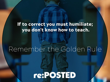 If to correct you must humiliate; you don't know how to teach.