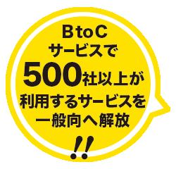 BtoCサービスで500社以上が利用するサービスを一般向けへ解放!!