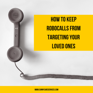 Robo calls and how to keep them from targeting your loved ones