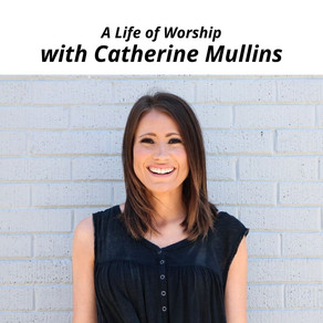 A Life of Worship with Guest Catherine Mullins