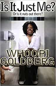Is It Just Me? By: Whoopi Goldberg