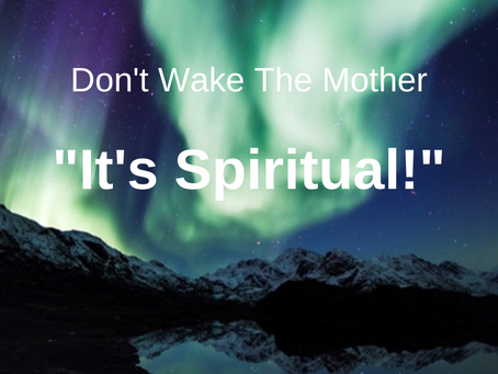 """Follow-Up Blog: """"Don't Wake The Mother – It's Spiritual!"""""""