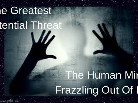 The Greatest Existential Threat – The Human Mind Frazzling Out Of Fear
