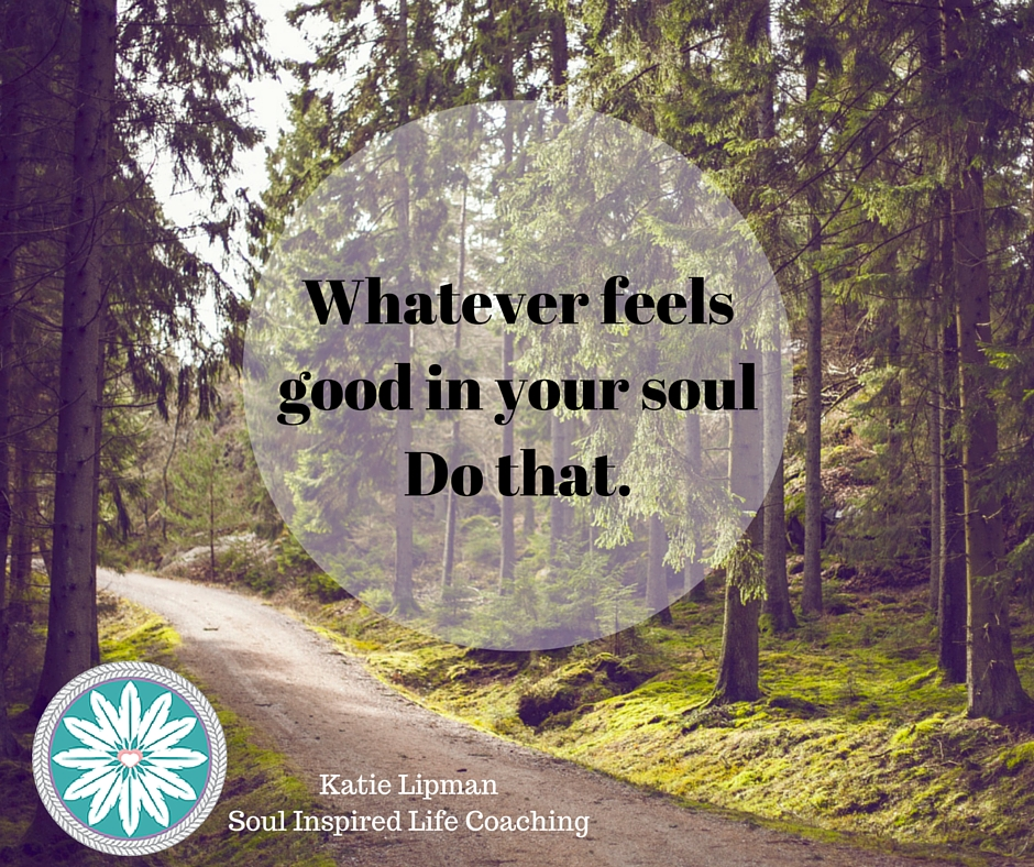 Whatever feels good in your soulDo that. (2)