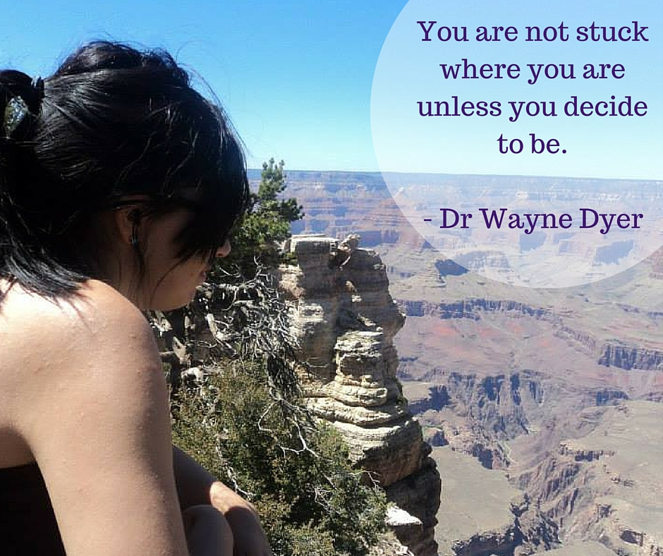 You are not stuck where you are unless you decide to be- Dr Wayne Dyer