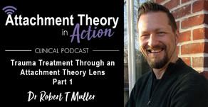 Dr. Robert T Muller: Trauma Treatment Through an Attachment Theory Lens - Part 1