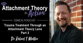 Dr. Robert T Muller: Trauma Treatment Through an Attachment Theory Lens - Part 2