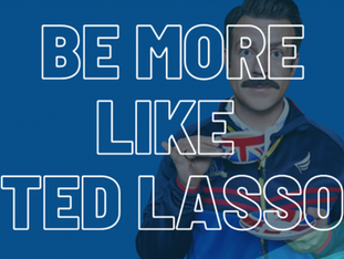 Be More Like Ted Lasso