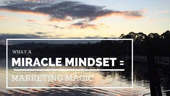 Why a miracle mindset = marketing magic