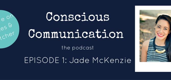 Conscious Communication the podcast: EPISODE 1 - Jade McKenzie