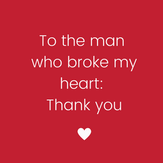 To the man who broke my heart: thank you