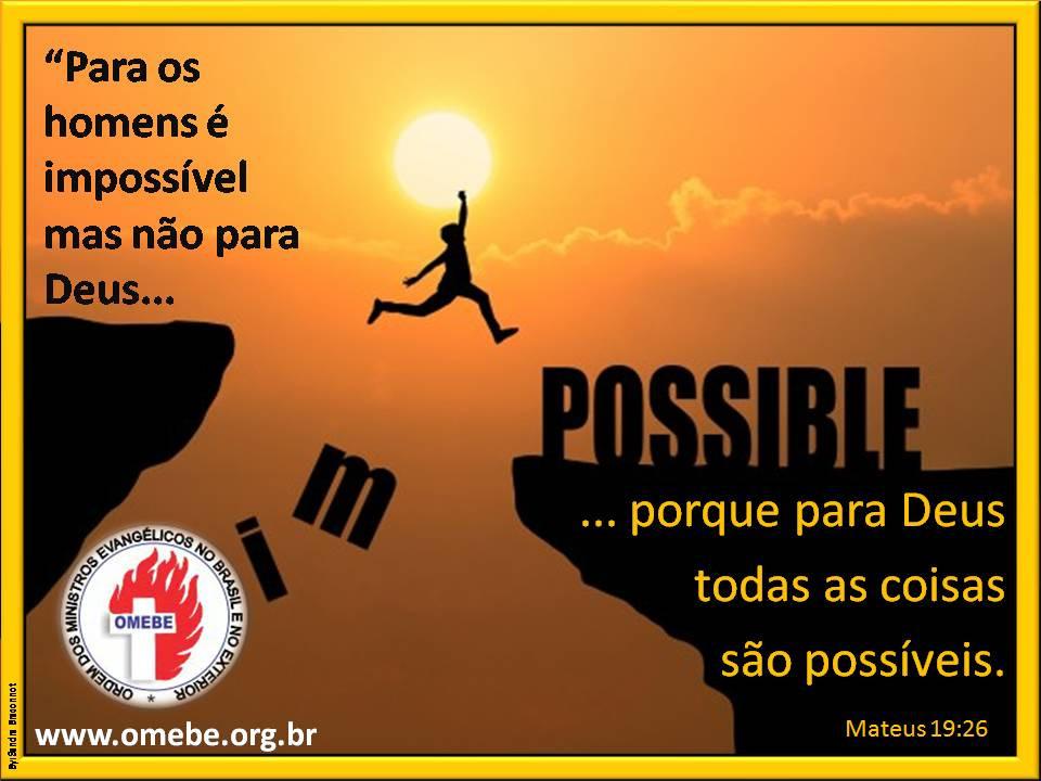 O Impossível é uma questão de opinião. Se você crer, o impossível se tornará  realidade.