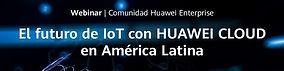 EL FUTURO DE IOT CON HUAWEI CLOUD EN AMÉRICA LATINA