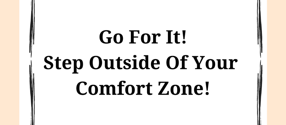 Go For It! Step Outside Of Your Comfort Zone!