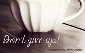 Don't give up praise and coffee