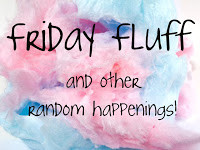 Friday Fluff and other random happenings…