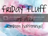 Friday Fluff and other random happenings