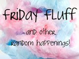 Friday Fluff~ Lots of Random with a Side of Ranting