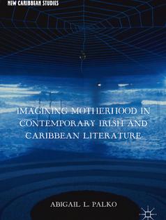 Imagining Motherhood in Contemporary Irish and Caribbean Literature