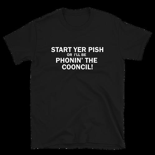 Start Yer Pish or I'll Be Phonin' The Cooncil Unisex T-Shirt. (White Print)