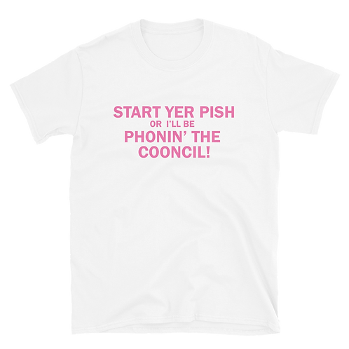 Start Yer Pish or I'll Be Phonin' The Cooncil Unisex T-Shirt. (Pink Print)