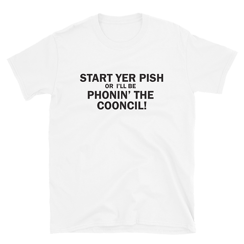 Start Yer Pish or I'll Be Phonin' The Cooncil Unisex T-Shirt. (Black Print)