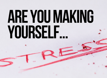 Are You Making Yourself... Stressed?