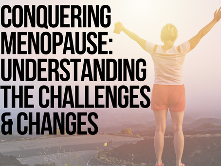 Conquering Menopause: Understanding the Challenges & Changes