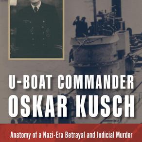 U-boat Commander Oskar Kusch: Anatomy of a Nazi-Era Betrayal and Judicial Murder by Eric Rust