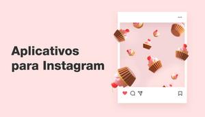 Aplicativos para Instagram: 21 Apps Essenciais para Sua Marca