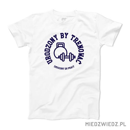 koszulka - URODZONY BY TRENOWAĆ