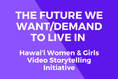 The future we want/demand to live in - Hawaiʻi Women and Girls Video Storytelling Initiative