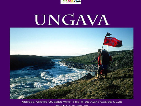 Ungava. Across Arctic Quebec with the Hide-Away Canoe Club