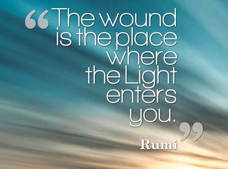 "The Wound Is The Place Where The Light Enters You ""Rumi"""
