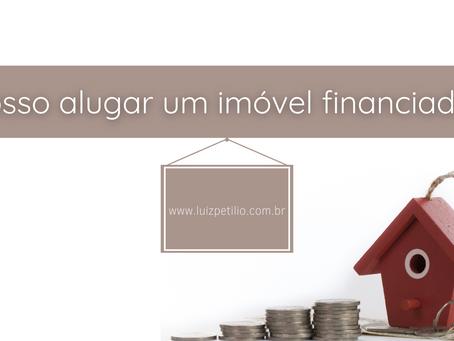 Posso alugar um imóvel financiado?