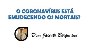 O CORONAVÍRUS ESTÁ EMUDECENDO OS MORTAIS?