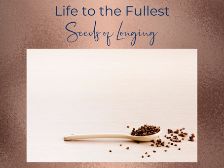 Life to the Fullest ~ Seeds of Longing