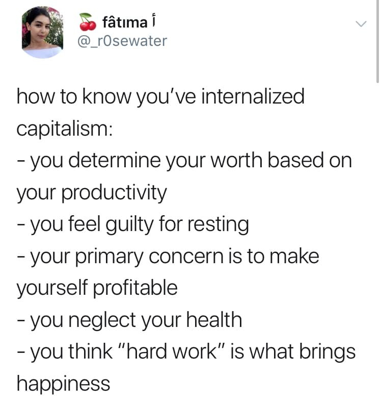 """Tweet by Fatima (@_r0sewater):  how to know you've internalized capitalism:  - you determine your worth based on your productivity  - you feel guilty for resting  - your primary concern is to make yourself profitable  - you neglect your health  - you think """"hard work"""" is what brings happiness"""