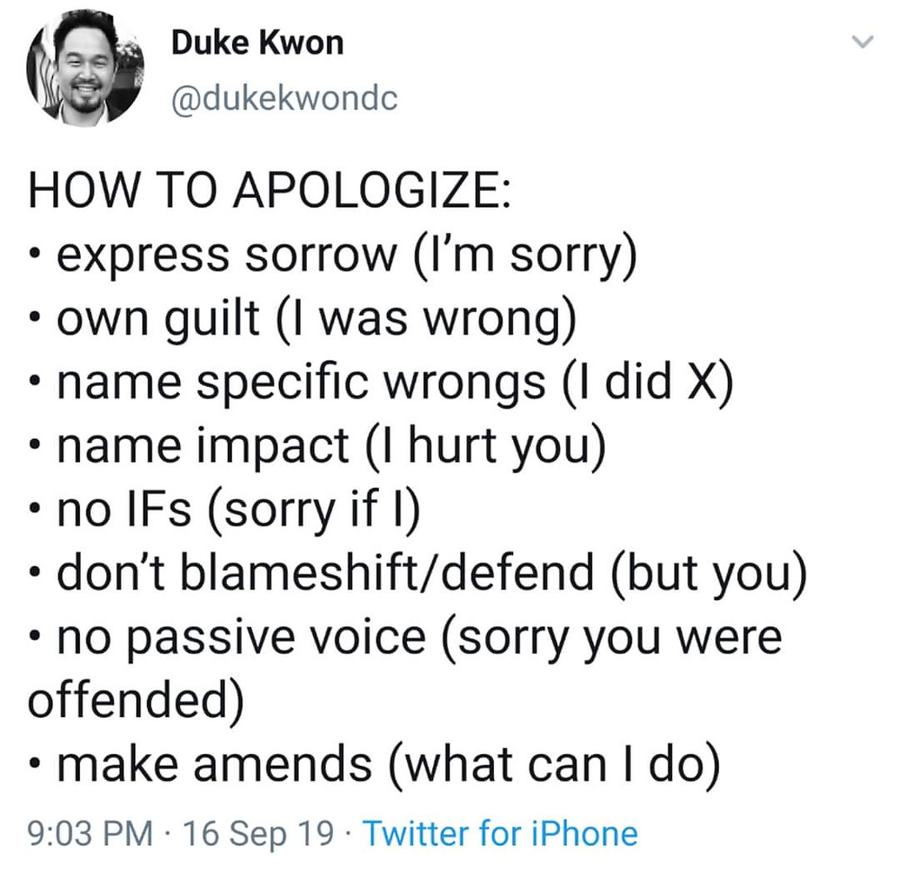 A tweet from Duke Kwon @dukekwondc How to Apologize: express sorrow (I'm sorry), own guilt (I was wrong), name specific wrongs (I did X), name impact (I hurt you), no IFs (sorry if I), don't blameshift/defend (but you), no passive voice (sorry you were offended), make amends (what can I do)
