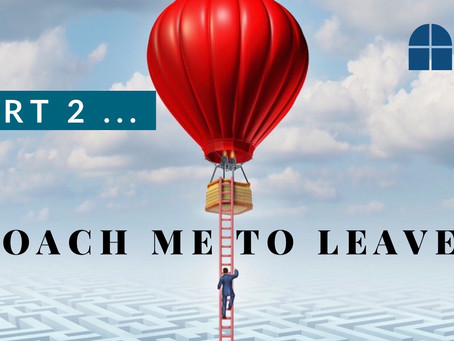 Coach Me To Leave (Part 2)-How to design your 'Exit Strategy' even if you don't think you need one!