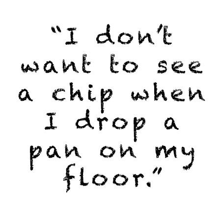 I don't want to see a chip when I drop a pan on my floor