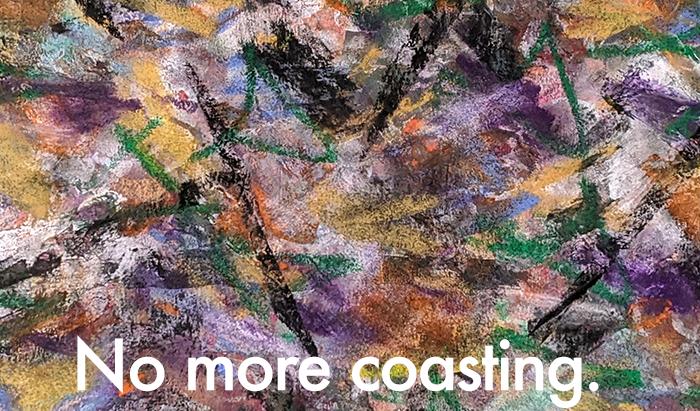 No more coasting.