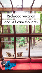Redwood vacation and self care thoughts