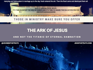 THOSE IN MINISTRY MAKE SURE YOU OFFER THE ARK OF JESUS AND NOT THE TITANIC OF ETERNAL DAMNATION.