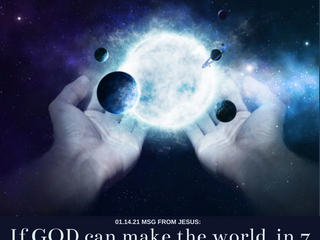01.14.21 MSG FROM JESUS: If GOD can make the world in 7 days, imagine what else he can do.