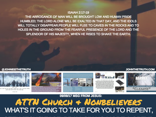 09.09.17 MSG FROM JESUS: ATTN CHURCH & NONBELIEVERS WHAT'S IT GOING TO TAKE FOR YOU TO REPEN