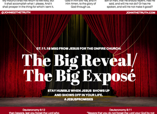 07.11.18 MSG FROM JESUS FOR THE ONFIRE CHURCH: The Big Reveal/ The Big Exposé