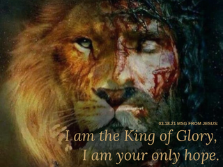 03.18.21 MSG FROM JESUS: I am the King of Glory, I am your only hope.