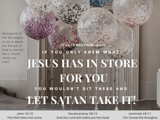 02.24.19 MSG FROM JESUS: IF YOU ONLY KNEW WHAT JESUS HAS IN STORE FOR YOU....